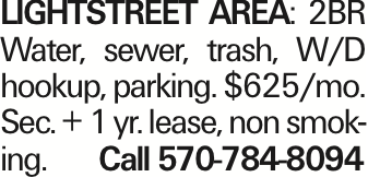 LIGHTSTREET AREA: 2BR Water, sewer, trash, W/D hookup, parking. $625/mo. Sec. + 1 yr. lease, non smoking. Call 570-784-8094