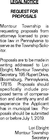 legal notice REQUEST FOR PROPOSALS Montour Township is requesting proposals from attorneys licensed to practice law in Pennsylvania to serve as the Township Solicitor.Proposals are to be made in writing addressed to Lori Ebright, Montour Township Secretary, 195 Rupert Drive, Bloomsburg, Pennsylvania, 17815. Proposals should specifically include proposed terms of compensation and identify any and all experience the Applicant has in municipal law. Proposals should be submitted on or before July 1, 2019. Lori EbrightMontour Township Secretary