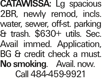 Catawissa: Lg spacious 2BR, newly remod, incls. water, sewer, off-st. parking & trash. $630+ utils. Sec. Avail immed. Application, BG & credit check a must. No smoking. Avail. now. Call 484-459-9921
