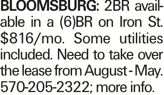 Bloomsburg: 2BR available in a (6)BR on Iron St. $816/mo. Some utilities included. Need to take over the lease from August - May. 570-205-2322; more info.