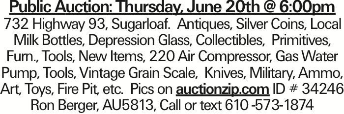 Public Auction: Thursday, June 20th @ 6:00pm 732 Highway 93, Sugarloaf. Antiques, Silver Coins, Local Milk Bottles, Depression Glass, Collectibles, Primitives, Furn., Tools, New Items, 220 Air Compressor, Gas Water Pump, Tools, Vintage Grain Scale, Knives, Military, Ammo, Art, Toys, Fire Pit, etc. Pics on auctionzip.com ID # 34246 Ron Berger, AU5813, Call or text 610 -573-1874
