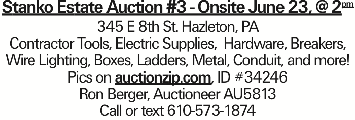 Stanko Estate Auction #3 - Onsite June 23, @ 2pm 345 E 8th St. Hazleton, PA Contractor Tools, Electric Supplies, Hardware, Breakers, Wire Lighting, Boxes, Ladders, Metal, Conduit, and more! Pics on auctionzip.com, ID #34246 Ron Berger, Auctioneer AU5813 Call or text 610-573-1874