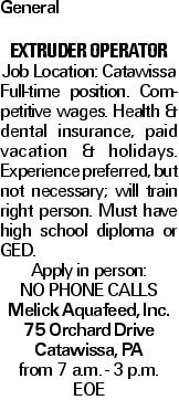 General extruder operator Job Location: Catawissa Full-time position. Competitive wages. Health & dental insurance, paid vacation & holidays. Experience preferred, but not necessary; will train right person. Must have high school diploma or GED. Apply in person: NO PHONE CALLS Melick Aquafeed, Inc. 75 Orchard Drive Catawissa, PA from 7 a.m. - 3 p.m. EOE