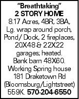 """""""Breathtaking"""" 2 story Home 8.17 Acres, 4BR, 3BA, Lg. wrap around porch, Pond/ Dock, 2 fireplaces, 20X48 & 22X22 garages; heated. Bank barn 48X60. Working Spring house 181 Draketown Rd (Bloomsburg/Lightstreet) 559K. 570-204-6550"""