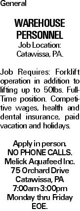 General Warehouse Personnel Job Location: Catawissa, PA. Job Requires: Forklift operation in addition to lifting up to 50lbs. Full-Time position. Competitive wages, health and dental insurance, paid vacation and holidays. Apply in person. NO PHONE CALLS. Melick Aquafeed Inc. 75 Orchard Drive Catawissa, PA 7:00am-3:00pm Monday thru Friday EOE.