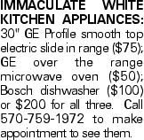 "IMMACULATE white kitchen appliances: 30"" GE Profile smooth top electric slide in range ($75); GE over the range microwave oven ($50); Bosch dishwasher ($100) or $200 for all three. Call 570-759-1972 to make appointment to see them."