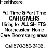 Healthcare Full-Time & Part-Time CAREGIVERS Hiring for All Shifts. Northeastern Home Care. Bloomsburg areas. Call 570-359-2436.