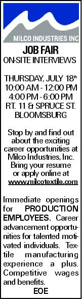 JOB FAIR ON-SITE INTERVIEWS THURSDAY, JULY 18th 10:00 AM - 12:00 PM 4:00 PM - 6:00 PM RT. 11 & SPRUCE ST. BLOOMSBURG Stop by and find out about the exciting career opportunities at Milco Industries, Inc. Bring your resume or apply online at www.milcotextile.com Immediate openings for Production Employees. Career advancement opportunities for talented motivated individuals. Textile manufacturing experience a plus. Competitive wages and benefits. EOE
