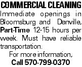 COMMERCIAL CLEANING Immediate openings in Bloomsburg and Danville, Part-Time 12-15 hours per week. Must have reliable transportation. For more information, Call 570-799-0370