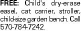 free: Child's dry-erase easel, cat carrier, stroller, child-size garden bench. Call 570-784-7242.