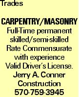 Trades CarpentRY/MASONRY Full-Time permanent skilled/semi-skilled Rate Commensurate with experience Valid Driver's License. Jerry A. Conner Construction 570-759-3945