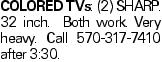 Colored TVs: (2) SHARP. 32 inch. Both work. Very heavy. Call 570-317-7410 after 3:30.