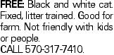 Free: black and white cat. Fixed, litter trained. Good for farm. Not friendly with kids or people. call 570-317-7410.