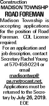 Construction MADISON TOWNSHIP ROAD FOREMAN Madison Township is accepting applications for the position of Road Foreman. CDL License required. For an application and job description, contact Secretary Rachel Young at 570-458-0224 or email madisontwp@ pa.metrocast.net. Applications must be returned to the Secretary by July 26, 2019. EOE