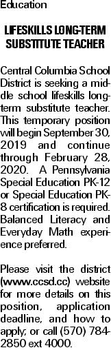 Education Lifeskills Long-Term Substitute Teacher Central Columbia School District is seeking a middle school lifeskills long-term substitute teacher. This temporary position will begin September 30, 2019 and continue through February 28, 2020. A Pennsylvania Special Education PK-12 or Special Education PK-8 certification is required. Balanced Literacy and Everyday Math experience preferred. Please visit the district (www.ccsd.cc) website for more details on this position, application deadline, and how to apply; or call (570) 784-2850 ext 4000.