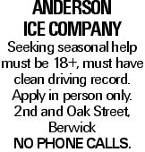 Anderson Ice Company Seeking seasonal help must be 18+, must have clean driving record. Apply in person only. 2nd and Oak Street, Berwick No phone calls.