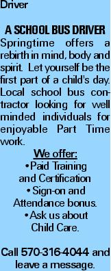Driver A School Bus Driver Springtime offers a rebirth in mind, body and spirit. Let yourself be the first part of a child's day. Local school bus contractor looking for well minded individuals for enjoyable Part Time work. We offer: --Paid Training and Certification --Sign-on and Attendance bonus. --Ask us about Child Care. Call 570-316-4044 and leave a message.