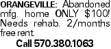 ORANGEVILLE: Abandoned mfg. home ONLY $100! Needs rehab. 2/months free rent. Call 570.380.1063
