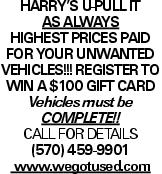 Harry's U-Pull It As Always HIGHEST PRICES PAID FOR YOUR UNWANTED VEHICLES!!! Register to win a $100 Gift card Vehicles must be Complete!! CALL FOR DETAILS (570) 459-9901 www.wegotused.com