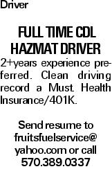 Driver Full Time CDL HazMat Driver 2+years experience preferred. Clean driving record a Must. Health Insurance/401K. Send resume to fruitsfuelservice@ yahoo.com or call 570.389.0337