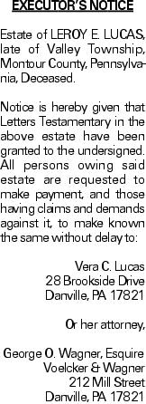 EXECUTOR'S NOTICE Estate of LEROY E. LUCAS, late of Valley Township, Montour County, Pennsylvania, Deceased. Notice is hereby given that Letters Testamentary in the above estate have been granted to the undersigned. All persons owing said estate are requested to make payment, and those having claims and demands against it, to make known the same without delay to: Vera C. Lucas 28 Brookside Drive Danville, PA 17821 Or her attorney, George O. Wagner, Esquire Voelcker & Wagner 212 Mill Street Danville, PA 17821