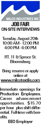 JOB FAIR ON-SITE INTERVIEWS Tuesday, August 20th 10:00 AM - 12:00 PM 4:00 PM - 6:00 PM RT. 11 & Spruce St. Bloomsburg Bring resume or apply online at www.milcotextile.com Immediate openings for Production Employees. Career advancement opportunities. $15.70 per hour plus shift differential. Full-time with benefits. EEO Employer