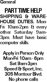 General Part Time Help Shipping & Warehouse Duties. Mon-Fri 10am-2pm & every other Saturday 9am-3pm. Must have basic computer skills. Apply in Person Only Mon-Fri 10am - 6pm Sat 9am-3pm Speed & Sport, Inc. 305 Montour Blvd. No phone calls