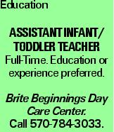 Education Assistant Infant/ Toddler Teacher Full-Time. Education or experience preferred. Brite Beginnings Day Care Center. Call 570-784-3033.