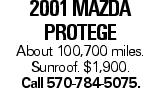 2001 Mazda Protege About 100,700 miles. Sunroof. $1,900. Call 570-784-5075.