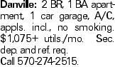 Danville: 2 BR, 1 BA apartment, 1 car garage, A/C, appls. incl., no smoking. $1,075+ utils./mo. Sec. dep. and ref. req. Call 570-274-2515.