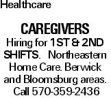 Healthcare CAREGIVERS Hiring for 1st &2nd SHIFTS. Northeastern Home Care. Berwick and Bloomsburg areas. Call 570-359-2436