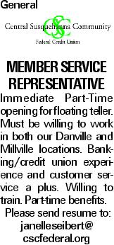 General Member Service Representative Immediate Part-Time opening for floating teller. Must be willing to work in both our Danville and Millville locations. Banking/credit union experience and customer service a plus. Willing to train. Part-time benefits. Please send resume to: janelleseibert@ cscfederal.org