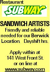 Restaurant Sandwich artists Friendly and reliable needed for our Berwick Location. Dayshift hrs. Apply within at 141 West Front St. or on line at www.subway.com