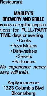 Restaurant Marley's Brewery and Grille is now accepting applications for Full/Part Time, days or evening. --Cooks --Pizza Makers --Dishwashers --Servers --Bartenders No experience necessary, will train. Apply in person: 1323 Columbia Blvd Bloomsburg