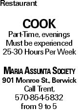 Restaurant COOK Part-Time, evenings Must be experienced 25-30 Hours Per Week Maria Assunta Society 901 Monroe St., Berwick Call Trent, 570-854-5832 from 9 to 5