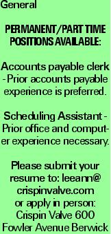 General Permanent/Part Time Positions Available: Accounts payable clerk - Prior accounts payable experience is preferred. Scheduling Assistant - Prior office and computer experience necessary. Please submit your resume to: leeann@ crispinvalve.com or apply in person: Crispin Valve 600 Fowler Avenue Berwick