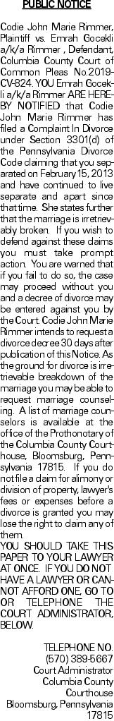 PUBLIC NOTICE Codie John Marie Rimmer, Plaintiff vs. Emrah Gocekli a/k/a Rimmer , Defendant, Columbia County Court of Common Pleas No.2019-CV-824. YOU Emrah Gocekli a/k/a Rimmer ARE HEREBY NOTIFIED that Codie John Marie Rimmer has filed a Complaint In Divorce under Section 3301(d) of the Pennsylvania Divorce Code claiming that you separated on February15, 2013 and have continued to live separate and apart since that time. She states further that the marriage is irretrievably broken. If you wish to defend against these claims you must take prompt action. You are warned that if you fail to do so, the case may proceed without you and a decree of divorce may be entered against you by the Court. Codie John Marie Rimmer intends to request a divorce decree 30 days after publication of this Notice. As the ground for divorce is irretrievable breakdown of the marriage you may be able to request marriage counseling. A list of marriage counselors is available at the office of the Prothonotary of the Columbia County Courthouse, Bloomsburg, Pennsylvania 17815. If you do not file a claim for alimony or division of property, lawyer's fees or expenses before a divorce is granted you may lose the right to claim any of them. YOU SHOULD TAKE THIS PAPER TO YOUR LAWYER AT ONCE. IF YOU DO NOT HAVE A LAWYER OR CANNOT AFFORD ONE, GO TO OR TELEPHONE THE COURT ADMINISTRATOR, BELOW. TELEPHONE NO. (570) 389-5667 Court Administrator Columbia County Courthouse Bloomsburg, Pennsylvania 17815