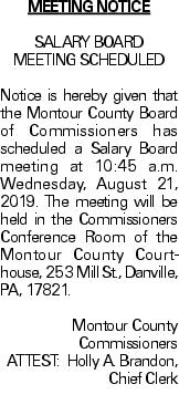 MEETING NOTICE SALARY BOARD MEETING SCHEDULED Notice is hereby given that the Montour County Board of Commissioners has scheduled a Salary Board meeting at 10:45 a.m. Wednesday, August 21, 2019. The meeting will be held in the Commissioners Conference Room of the Montour County Courthouse, 253 Mill St., Danville, PA, 17821. Montour County Commissioners ATTEST: Holly A. Brandon, Chief Clerk