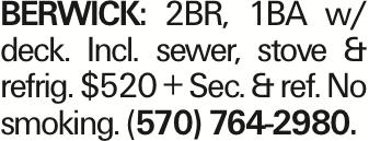 BERWICK: 2BR, 1BA w/ deck. Incl. sewer, stove &refrig. $520 + Sec. & ref. No smoking. (570) 764-2980.