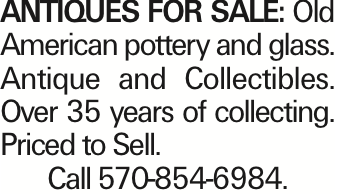 Antiques For sale: Old American pottery and glass. Antique and Collectibles. Over 35 years of collecting. Priced to Sell. Call 570-854-6984.
