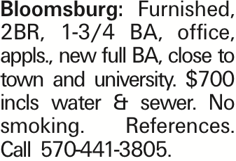 Bloomsburg: Furnished, 2BR, 1-3/4 BA, office, appls., new full BA, close to town and university. $700 incls water & sewer. No smoking. References. Call 570-441-3805.