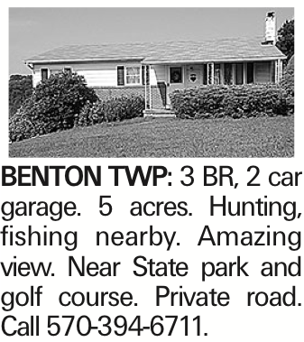 BENTON TWP: 3 BR, 2 car garage. 5 acres. Hunting, fishing nearby. Amazing view. Near State park and golf course. Private road. Call 570-394-6711.