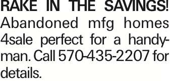 RAKE IN THE SAVINGS! Abandoned mfg homes 4sale perfect for a handyman. Call 570-435-2207 for details.