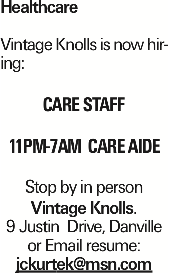 Healthcare Vintage Knolls is now hiring: Care Staff 11PM-7AM CARE AIDE Stop by in person Vintage Knolls. 9 Justin Drive, Danville or Email resume: jckurtek@msn.com