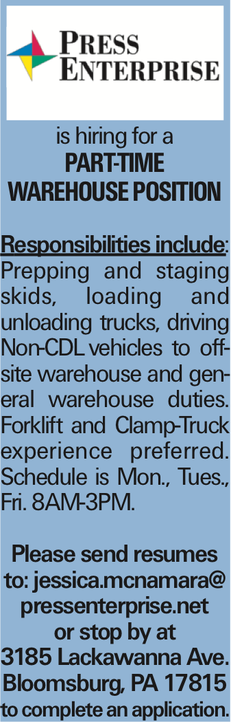 is hiring for a Part-Time Warehouse position Responsibilities include: Prepping and staging skids, loading and unloading trucks, driving Non-CDLvehicles to offsite warehouse and general warehouse duties. Forklift and Clamp-Truck experience preferred. Schedule is Mon., Tues., Fri. 8AM-3PM. Please send resumes to: jessica.mcnamara@ pressenterprise.net or stop by at 3185 Lackawanna Ave. Bloomsburg, PA 17815 to complete an application.