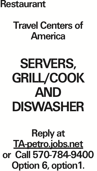 Restaurant Travel Centers of America Servers, Grill/cook and diswasher Reply at TA-petro.jobs.net or Call 570-784-9400 Option 6, option1.