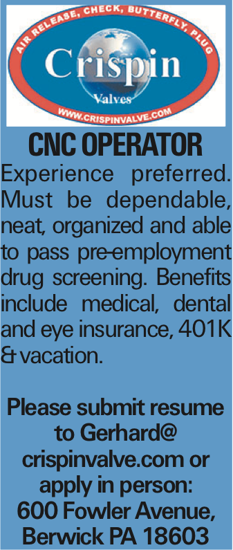 CNC Operator Experience preferred. Must be dependable, neat, organized and able to pass pre-employment drug screening. Benefits include medical, dental and eye insurance, 401K &vacation. Please submit resume to Gerhard@ crispinvalve.com or apply in person: 600 Fowler Avenue, Berwick PA 18603