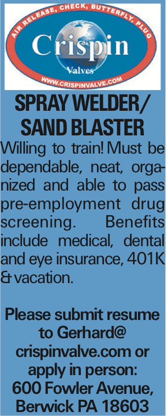 Spray welder/ Sand Blaster Willing to train!Must be dependable, neat, organized and able to pass pre-employment drug screening. Benefits include medical, dental and eye insurance, 401K &vacation. Please submit resume to Gerhard@ crispinvalve.com or apply in person: 600 Fowler Avenue, Berwick PA 18603