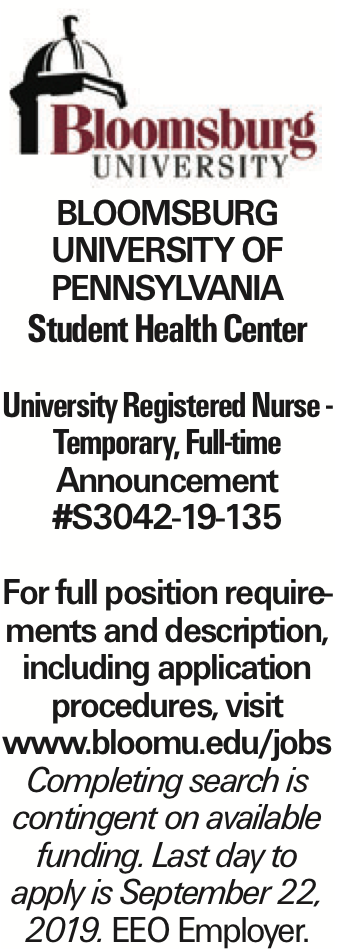 BLOOMSBURG UNIVERSITY OF PENNSYLVANIA Student Health Center University Registered Nurse - Temporary, Full-time Announcement #S3042-19-135 For full position requirements and description, including application procedures, visit www.bloomu.edu/jobs Completing search is contingent on available funding. Last day to apply is September 22, 2019. EEO Employer.