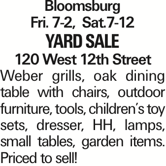 Bloomsburg Fri. 7-2, Sat.7-12 Yard Sale 120 West 12th Street Weber grills, oak dining table with chairs, outdoor furniture, tools, children's toy sets, dresser, HH, lamps, small tables, garden items. Priced to sell!